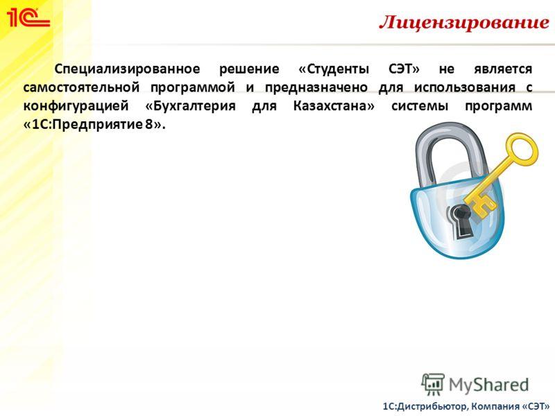 Лицензирование 1С:Дистрибьютор, Компания «СЭТ» Специализированное решение «Студенты СЭТ» не является самостоятельной программой и предназначено для использования с конфигурацией «Бухгалтерия для Казахстана» системы программ «1С:Предприятие 8».