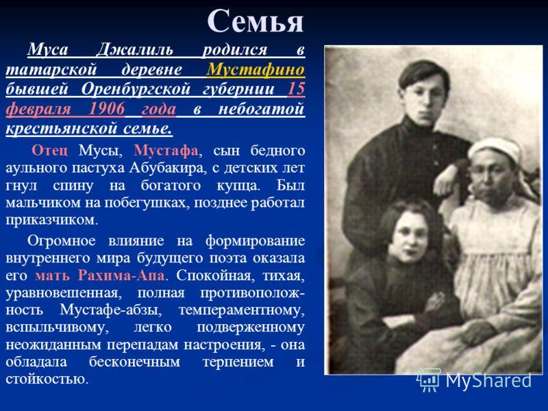 Семья Муса Джалиль родился в татарской деревне Мустафино бывшей Оренбургской губернии 15 февраля 1906 года в небогатой крестьянской семье.Мустафино Отец Мусы, Мустафа, сын бедного аульного пастуха Абубакира, с детских лет гнул спину на богатого купца