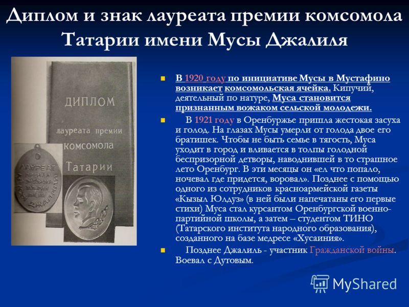 Диплом и знак лауреата премии комсомола Татарии имени Мусы Джалиля В 1920 году по инициативе Мусы в Мустафино возникает комсомольская ячейка. Кипучий, деятельный по натуре, Муса становится признанным вожаком сельской молодежи. В 1921 году в Оренбуржь