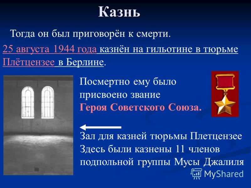 Казнь Посмертно ему было присвоено звание Героя Советского Союза. Зал для казней тюрьмы Плетцензее Здесь были казнены 11 членов подпольной группы Мусы Джалиля Тогда он был приговорён к смерти. 25 августа 1944 года казнён на гильотине в тюрьме Плётцен
