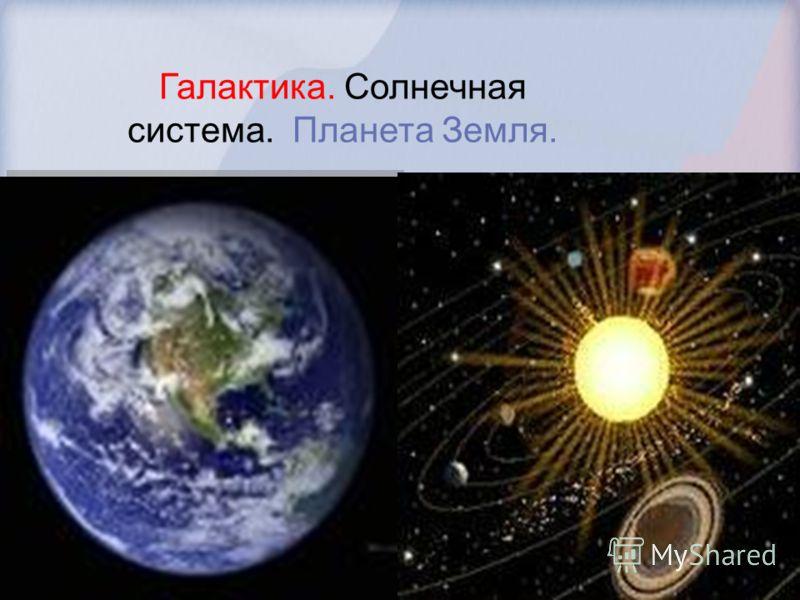 Галактика. Солнечная система. Планета Земля.
