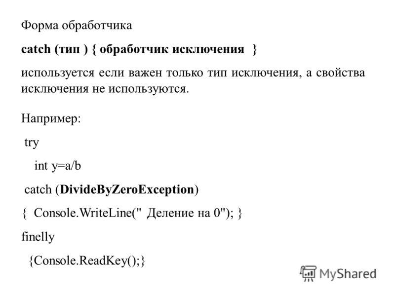 Форма обработчика catch (тип ) { обработчик исключения } используется если важен только тип исключения, а свойства исключения не используются. Например: try int y=a/b catch (DivideByZeroException) { Console.WriteLine(