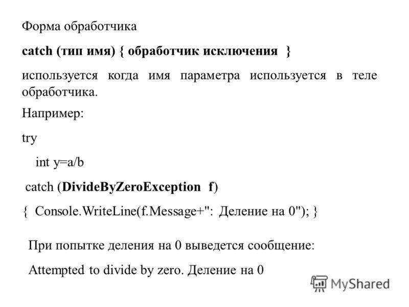 Форма обработчика catch (тип имя) { обработчик исключения } используется когда имя параметра используется в теле обработчика. Например: try int y=a/b catch (DivideByZeroException f) { Console.WriteLine(f.Message+