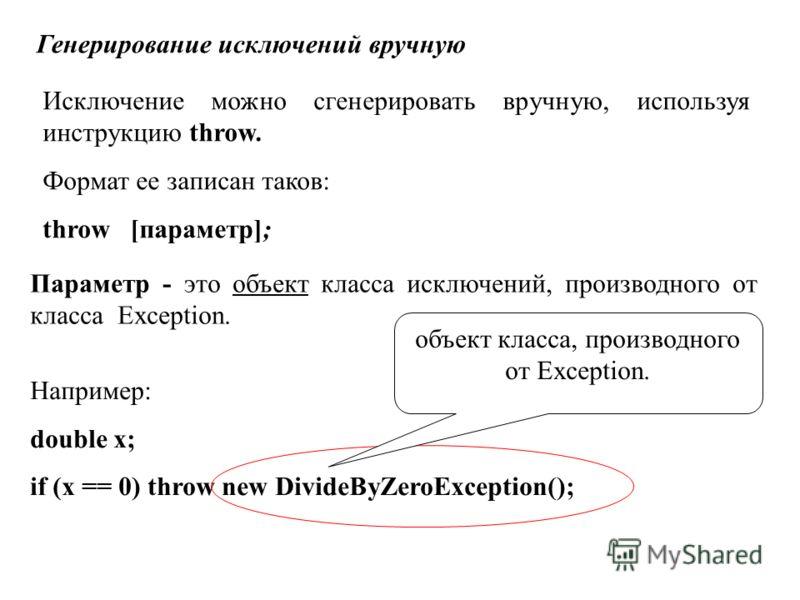 Например: double x; if (x == 0) throw new DivideByZeroException(); Генерирование исключений вручную Исключение можно сгенерировать вручную, используя инструкцию throw. Формат ее записан таков: throw [параметр]; Параметр - это объект класса исключений