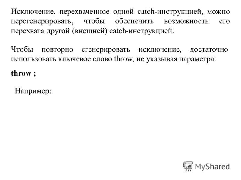 Исключение, перехваченное одной catch-инструкцией, можно перегенерировать, чтобы обеспечить возможность его перехвата другой (внешней) catch-инструкцией. Чтобы повторно сгенерировать исключение, достаточно использовать ключевое слово throw, не указыв