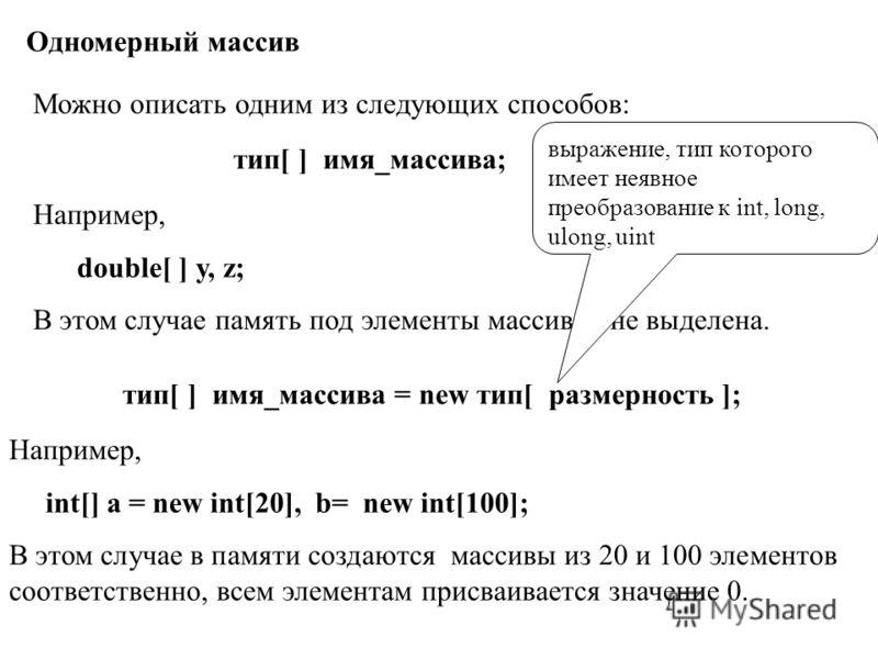 Одномерный массив Можно описать одним из следующих способов: тип[ ] имя_массива; Например, double[ ] y, z; В этом случае память под элементы массивов не выделена. тип[ ] имя_массива = new тип[ размерность ]; Например, int[] a = new int[20], b= new in