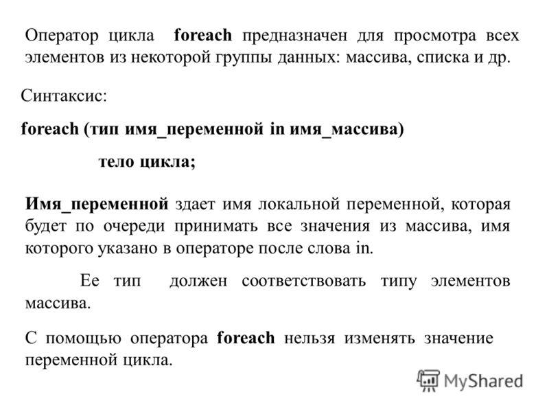 Оператор цикла foreach предназначен для просмотра всех элементов из некоторой группы данных: массива, списка и др. Синтаксис: foreach (тип имя_переменной in имя_массива) тело цикла; Имя_переменной здает имя локальной переменной, которая будет по очер