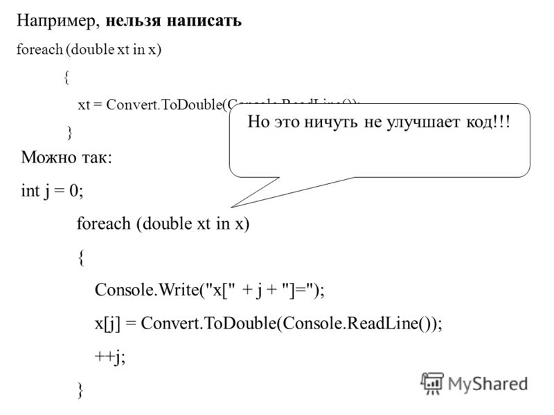 Например, нельзя написать foreach (double xt in x) { xt = Convert.ToDouble(Console.ReadLine()); } Можно так: int j = 0; foreach (double xt in x) { Console.Write(