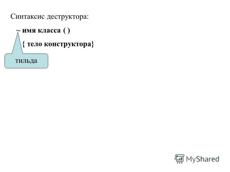 Синтаксис деструктора: ~ имя класса ( ) { тело конструктора} тильда
