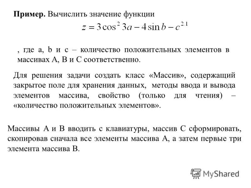 Пример. Вычислить значение функции, где a, b и c – количество положительных элементов в массивах A, B и С соответственно. Для решения задачи создать класс «Массив», содержащий закрытое поле для хранения данных, методы ввода и вывода элементов массива