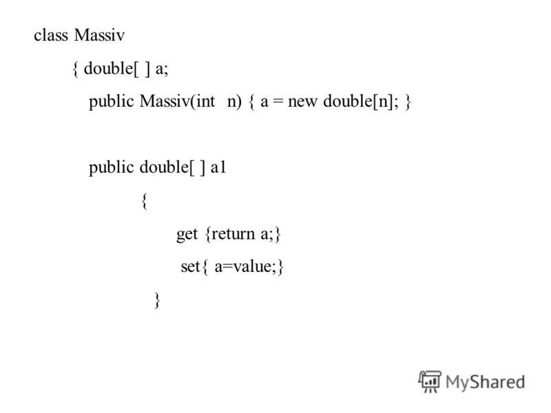 class Massiv { double[ ] a; public Massiv(int n) { a = new double[n]; } public double[ ] a1 { get {return a;} set{ a=value;} }