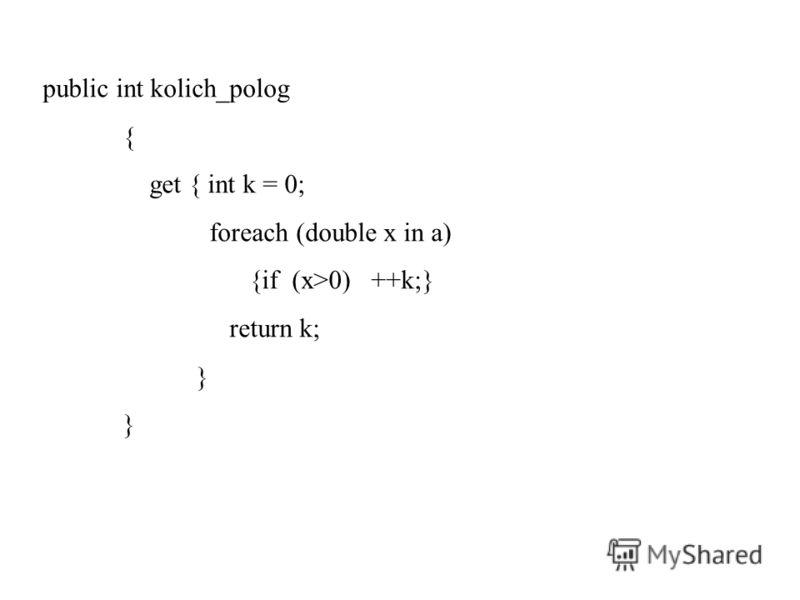 public int kolich_polog { get { int k = 0; foreach (double x in a) {if (x>0) ++k;} return k; }