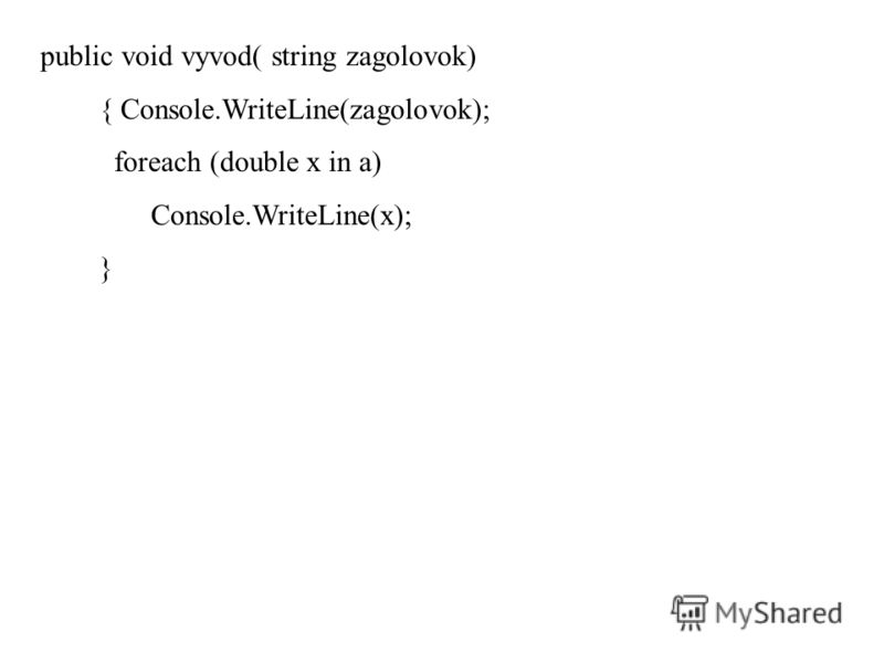 public void vyvod( string zagolovok) { Console.WriteLine(zagolovok); foreach (double x in a) Console.WriteLine(x); }