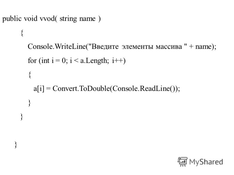 public void vvod( string name ) { Console.WriteLine(Введите элементы массива  + name); for (int i = 0; i < a.Length; i++) { a[i] = Convert.ToDouble(Console.ReadLine()); }