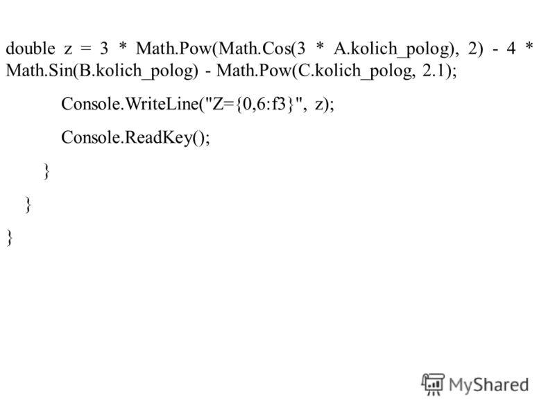 double z = 3 * Math.Pow(Math.Cos(3 * A.kolich_polog), 2) - 4 * Math.Sin(B.kolich_polog) - Math.Pow(C.kolich_polog, 2.1); Console.WriteLine(Z={0,6:f3}, z); Console.ReadKey(); }