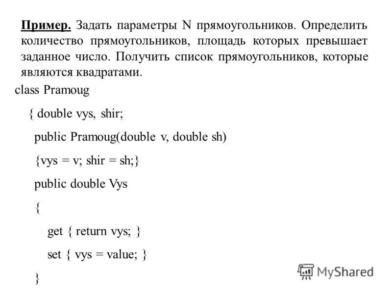 Пример. Задать параметры N прямоугольников. Определить количество прямоугольников, площадь которых превышает заданное число. Получить список прямоугольников, которые являются квадратами. class Pramoug { double vys, shir; public Pramoug(double v, doub