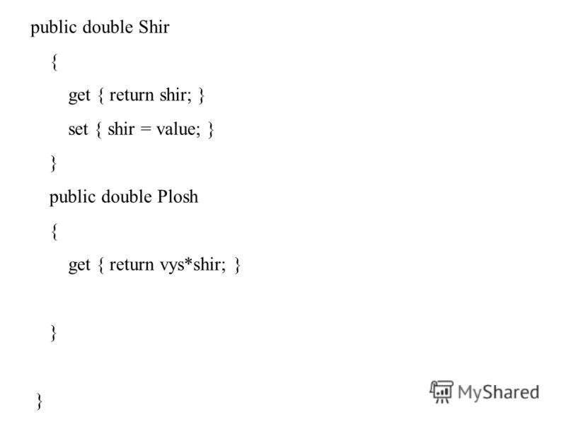 public double Shir { get { return shir; } set { shir = value; } } public double Plosh { get { return vys*shir; } }