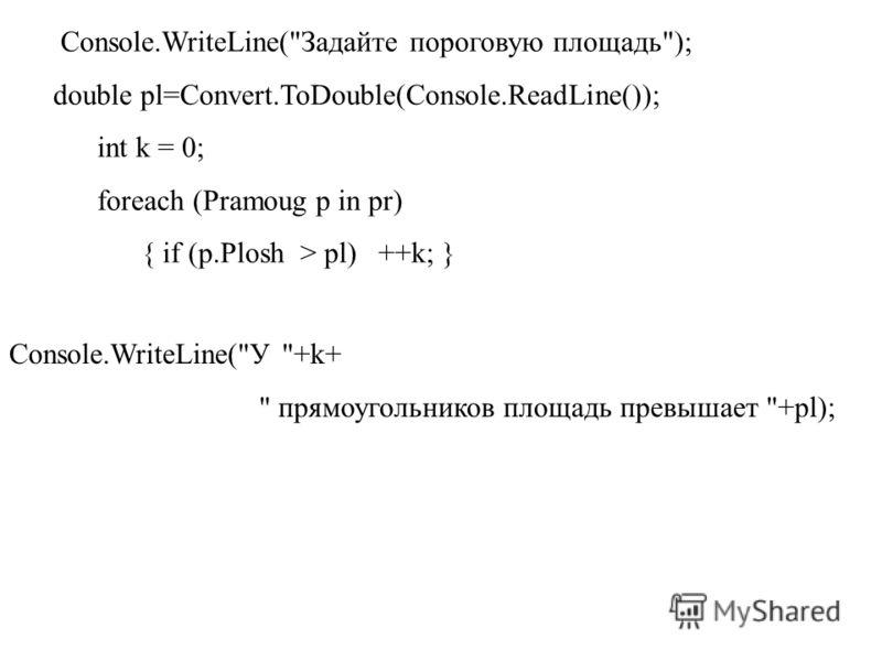 Console.WriteLine(Задайте пороговую площадь); double pl=Convert.ToDouble(Console.ReadLine()); int k = 0; foreach (Pramoug p in pr) { if (p.Plosh > pl) ++k; } Console.WriteLine(У +k+  прямоугольников площадь превышает +pl);