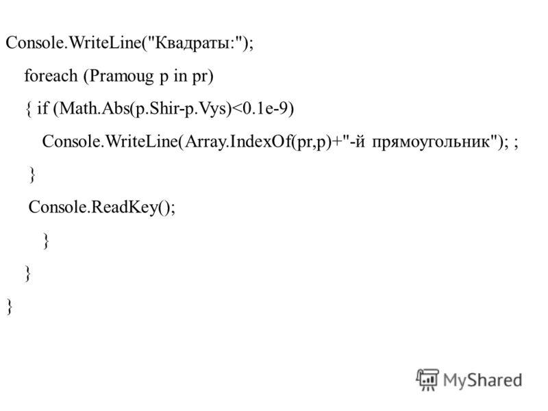 Console.WriteLine(Квадраты:); foreach (Pramoug p in pr) { if (Math.Abs(p.Shir-p.Vys)