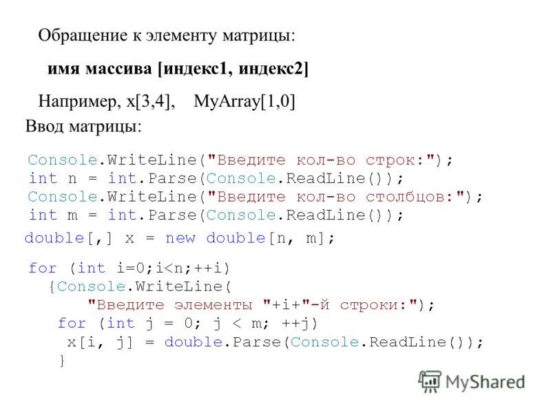 Обращение к элементу матрицы: имя массива [индекс1, индекс2] Например, x[3,4], MyArray[1,0] Ввод матрицы: