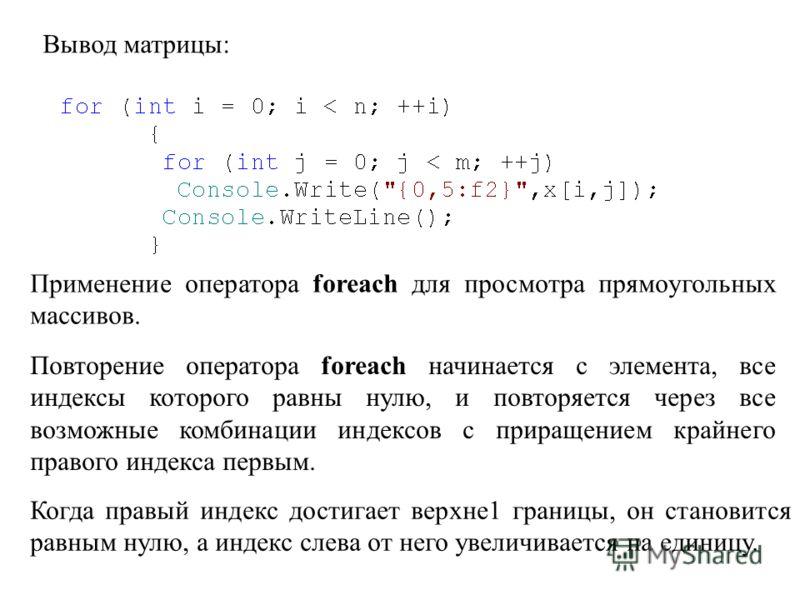 Вывод матрицы: Применение оператора foreach для просмотра прямоугольных массивов. Повторение оператора foreach начинается с элемента, все индексы которого равны нулю, и повторяется через все возможные комбинации индексов с приращением крайнего правог