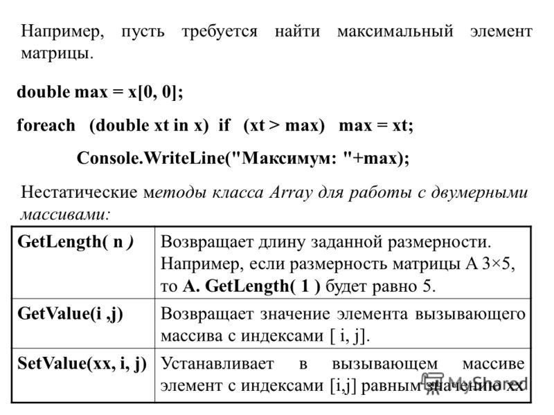 Например, пусть требуется найти максимальный элемент матрицы. double max = x[0, 0]; foreach (double xt in x) if (xt > max) max = xt; Console.WriteLine(