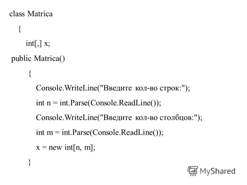 class Matrica { int[,] x; public Matrica() { Console.WriteLine(Введите кол-во строк:); int n = int.Parse(Console.ReadLine()); Console.WriteLine(Введите кол-во столбцов:); int m = int.Parse(Console.ReadLine()); x = new int[n, m]; }