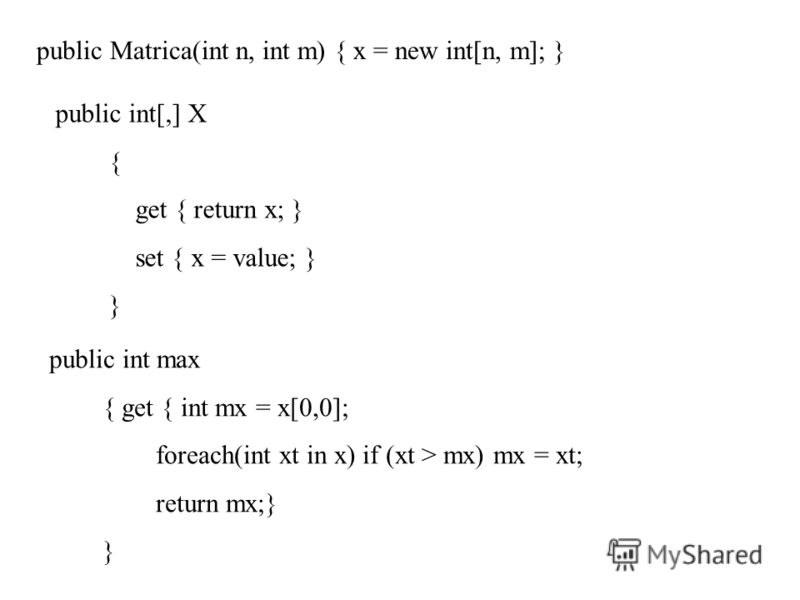 public Matrica(int n, int m) { x = new int[n, m]; } public int[,] X { get { return x; } set { x = value; } } public int max { get { int mx = x[0,0]; foreach(int xt in x) if (xt > mx) mx = xt; return mx;} }