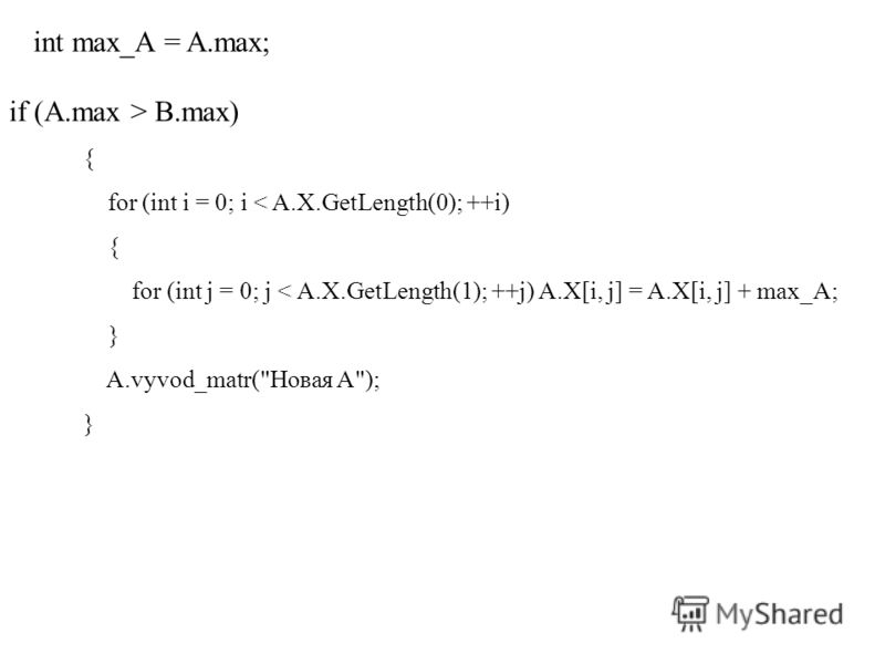 int max_A = A.max; if (A.max > B.max) { for (int i = 0; i < A.X.GetLength(0); ++i) { for (int j = 0; j < A.X.GetLength(1); ++j) A.X[i, j] = A.X[i, j] + max_A; } A.vyvod_matr(Новая А); }