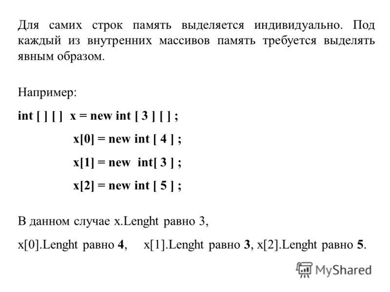 Для самих строк память выделяется индивидуально. Под каждый из внутренних массивов память требуется выделять явным образом. Например: int [ ] [ ] x = new int [ 3 ] [ ] ; x[0] = new int [ 4 ] ; x[1] = new int[ 3 ] ; x[2] = new int [ 5 ] ; В данном слу