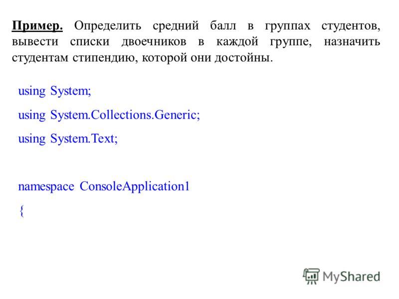 Пример. Определить средний балл в группах студентов, вывести списки двоечников в каждой группе, назначить студентам стипендию, которой они достойны. using System; using System.Collections.Generic; using System.Text; namespace ConsoleApplication1 {