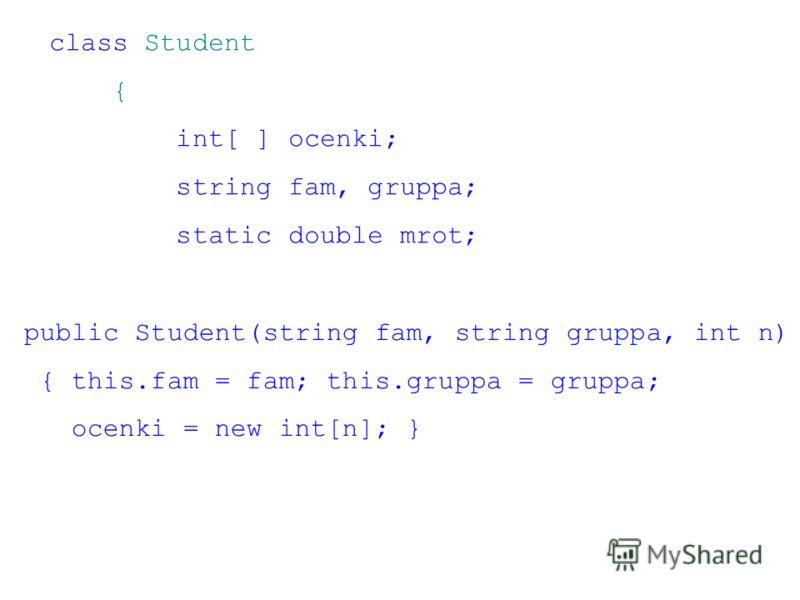 class Student { int[ ] ocenki; string fam, gruppa; static double mrot; public Student(string fam, string gruppa, int n) { this.fam = fam; this.gruppa = gruppa; ocenki = new int[n]; }