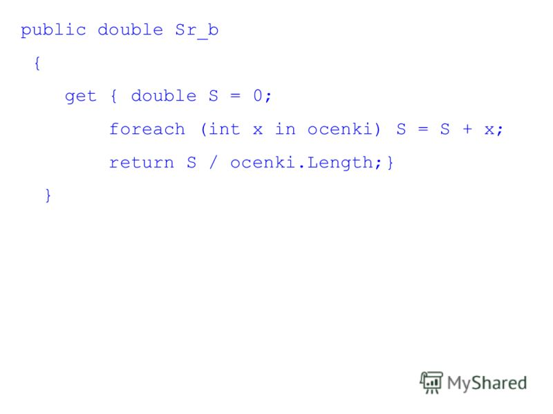 public double Sr_b { get { double S = 0; foreach (int x in ocenki) S = S + x; return S / ocenki.Length;} }