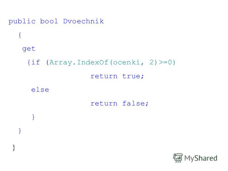 public bool Dvoechnik { get {if (Array.IndexOf(ocenki, 2)>=0) return true; else return false; } }