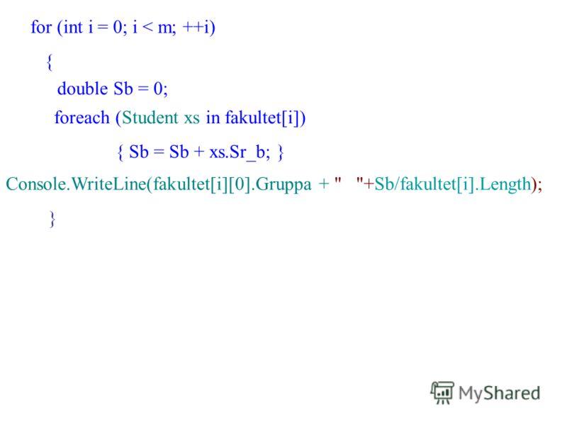 for (int i = 0; i < m; ++i) { double Sb = 0; foreach (Student xs in fakultet[i]) { Sb = Sb + xs.Sr_b; } Console.WriteLine(fakultet[i][0].Gruppa +  +Sb/fakultet[i].Length); }