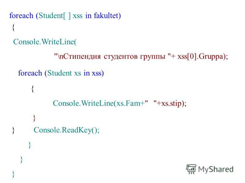 foreach (Student[ ] xss in fakultet) { Console.WriteLine( \nСтипендия студентов группы + xss[0].Gruppa); foreach (Student xs in xss) { Console.WriteLine(xs.Fam+ +xs.stip); } } Console.ReadKey(); }