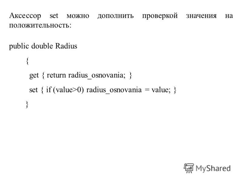 Аксессор set можно дополнить проверкой значения на положительность: public double Radius { get { return radius_osnovania; } set { if (value>0) radius_osnovania = value; } }