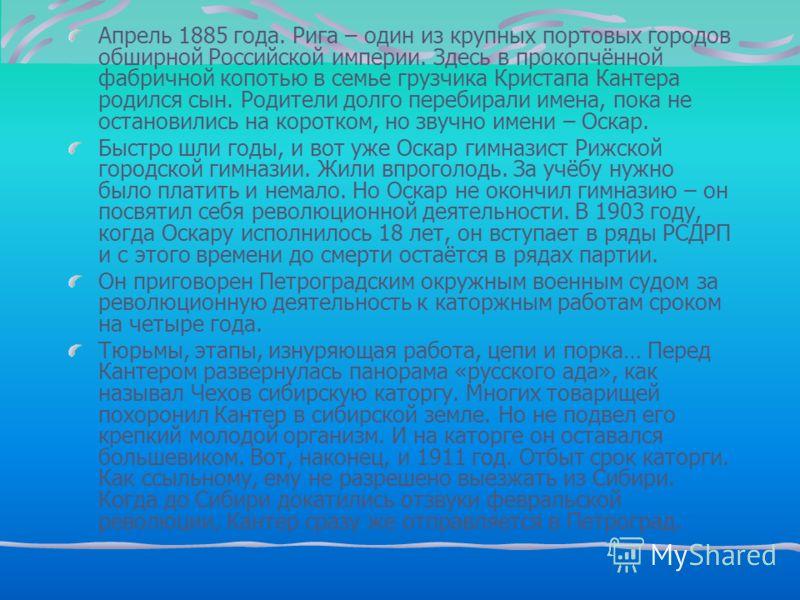 Апрель 1885 года. Рига – один из крупных портовых городов обширной Российской империи. Здесь в прокопчённой фабричной копотью в семье грузчика Кристапа Кантера родился сын. Родители долго перебирали имена, пока не остановились на коротком, но звучно