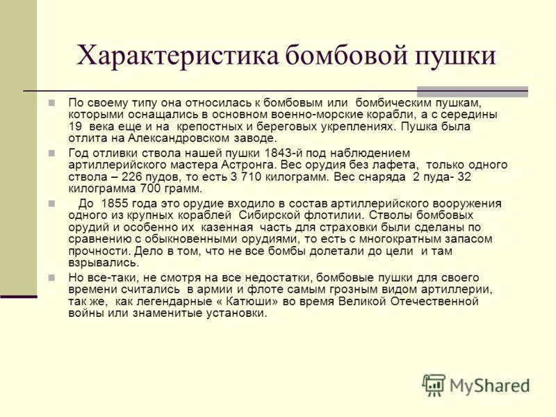 Характеристика бомбовой пушки По своему типу она относилась к бомбовым или бомбическим пушкам, которыми оснащались в основном военно-морские корабли, а с середины 19 века еще и на крепостных и береговых укреплениях. Пушка была отлита на Александровск