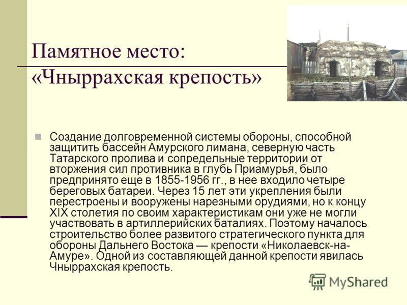 Создание долговременной системы обороны, способной защитить бассейн Амурского лимана, северную часть Татарского пролива и сопредельные территории от вторжения сил противника в глубь Приамурья, было предпринято еще в 1855-1956 гг., в нее входило четыр