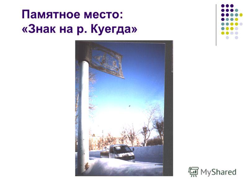 Памятное место: «Знак на р. Куегда»