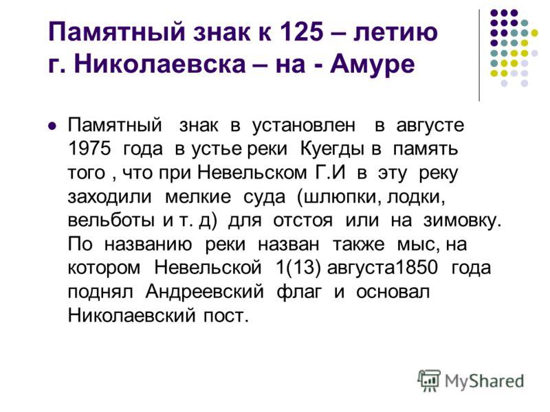 Памятный знак к 125 – летию г. Николаевска – на - Амуре Памятный знак в установлен в августе 1975 года в устье реки Куегды в память того, что при Невельском Г.И в эту реку заходили мелкие суда (шлюпки, лодки, вельботы и т. д) для отстоя или на зимовк