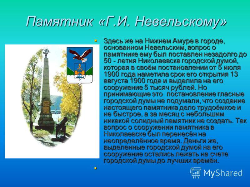 Памятник «Г.И. Невельскому» Здесь же на Нижнем Амуре в городе, основанном Невельским, вопрос о памятнике ему был поставлен незадолго до 50 - летия Николаевска городской думой, которая в своём постановлении от 5 июля 1900 года наметила срок его открыт