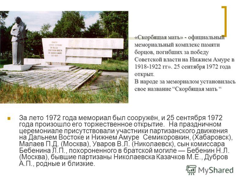 За лето 1972 года мемориал был сооружён, и 25 сентября 1972 года произошло его торжественное открытие. На праздничном церемониале присутствовали участники партизанского движения на Дальнем Востоке и Нижнем Амуре Семикоровкин, (Хабаровск), Малаев П.Д.