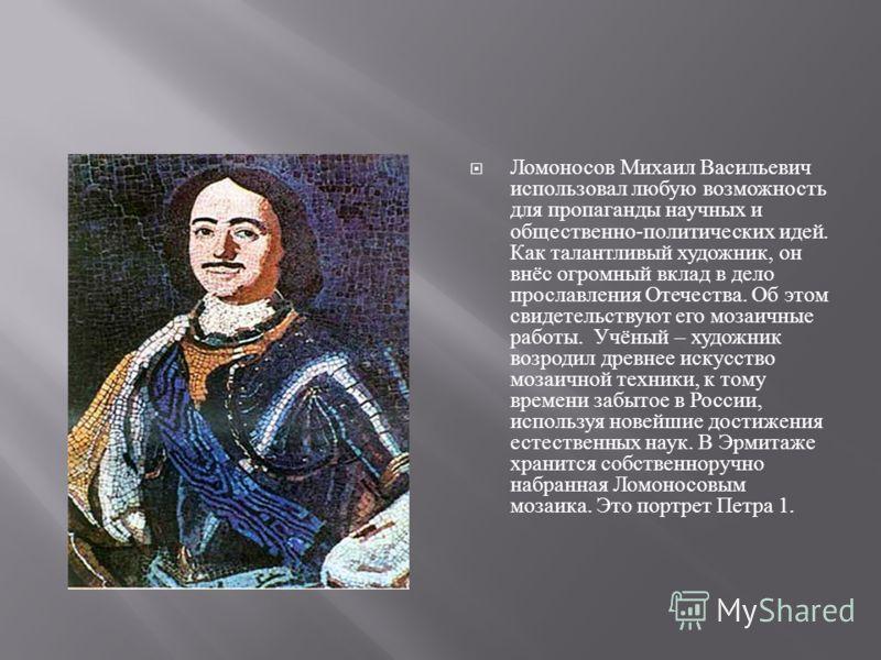 Ломоносов Михаил Васильевич использовал любую возможность для пропаганды научных и общественно - политических идей. Как талантливый художник, он внёс огромный вклад в дело прославления Отечества. Об этом свидетельствуют его мозаичные работы. Учёный –