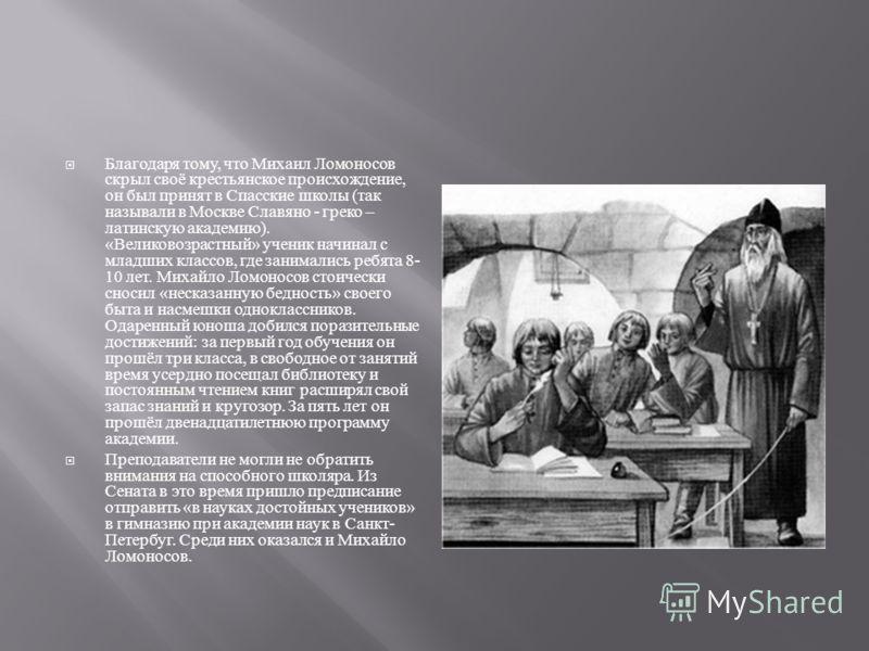 Благодаря тому, что Михаил Ломоносов скрыл своё крестьянское происхождение, он был принят в Спасские школы ( так называли в Москве Славяно - греко – латинскую академию ). « Великовозрастный » ученик начинал с младших классов, где занимались ребята 8-