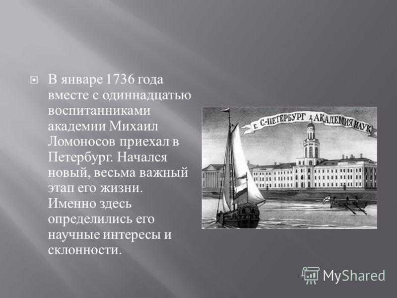 В январе 1736 года вместе с одиннадцатью воспитанниками академии Михаил Ломоносов приехал в Петербург. Начался новый, весьма важный этап его жизни. Именно здесь определились его научные интересы и склонности.