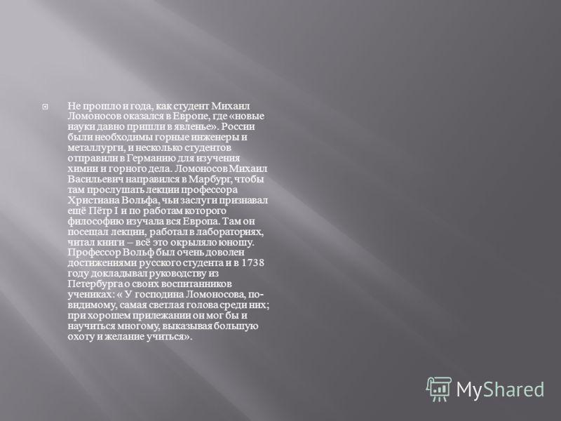 Не прошло и года, как студент Михаил Ломоносов оказался в Европе, где « новые науки давно пришли в явленье ». России были необходимы горные инженеры и металлурги, и несколько студентов отправили в Германию для изучения химии и горного дела. Ломоносов