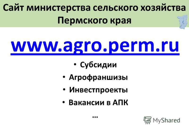 Сайт министерства сельского хозяйства Пермского края www.agro.perm.ru Субсидии Агрофраншизы Инвестпроекты Вакансии в АПК …
