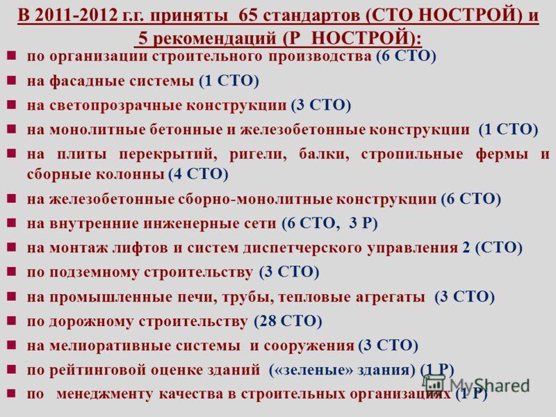 В 2011-2012 г.г. приняты 65 стандартов (СТО НОСТРОЙ) и 5 рекомендаций (Р НОСТРОЙ): по организации строительного производства (6 СТО) на фасадные системы (1 СТО) на светопрозрачные конструкции (3 СТО) на монолитные бетонные и железобетонные конструкци